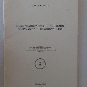 ΚΑΡΑΤΖΑΣ ΣΤΑΜΑΤΗΣ  Ήταν φιλοπόλεμοι ή απόλεμοι οι βυζαντινοί Πελοποννήσιοι;  Ανάτυπο, Θεσσαλονίκη 1978  16 σελ.  Αρχικά εξώφυλλα