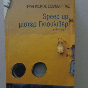 ΣΟΜΜΑΡΙΠΑΣ ΦΡΑΓΚΙΣΚΟΣ  Speed Up, μίστερ Γκιούλιβερ!  Μυθιστόρημα  ΠΡΩΤΗ ΕΚΔΟΣΗ Μεταίχμιο, 2004  275 σελ.  Αρχικά εξώφυλλα.    Με ιδιόχειρη αφιέρωση